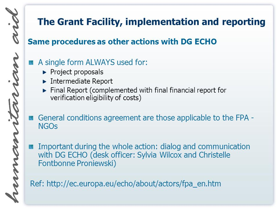 The Grant Facility, implementation and reporting Same procedures as other actions with DG ECHO A single form ALWAYS used for: Project proposals Intermediate Report Final Report (complemented with final financial report for verification eligibility of costs) General conditions agreement are those applicable to the FPA - NGOs Important during the whole action: dialog and communication with DG ECHO (desk officer: Sylvia Wilcox and Christelle Fontbonne Proniewski) Ref: http://ec.europa.eu/echo/about/actors/fpa_en.htm