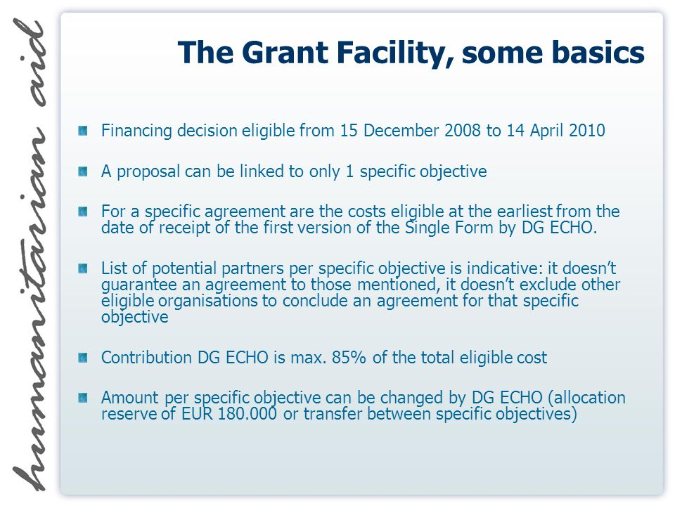 The Grant Facility, some basics Financing decision eligible from 15 December 2008 to 14 April 2010 A proposal can be linked to only 1 specific objective For a specific agreement are the costs eligible at the earliest from the date of receipt of the first version of the Single Form by DG ECHO.