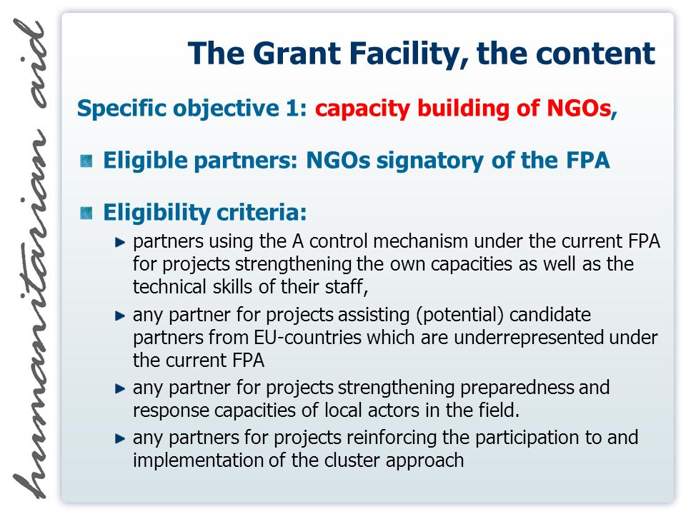 The Grant Facility, the content Specific objective 1: capacity building of NGOs, Eligible partners: NGOs signatory of the FPA Eligibility criteria: partners using the A control mechanism under the current FPA for projects strengthening the own capacities as well as the technical skills of their staff, any partner for projects assisting (potential) candidate partners from EU-countries which are underrepresented under the current FPA any partner for projects strengthening preparedness and response capacities of local actors in the field.