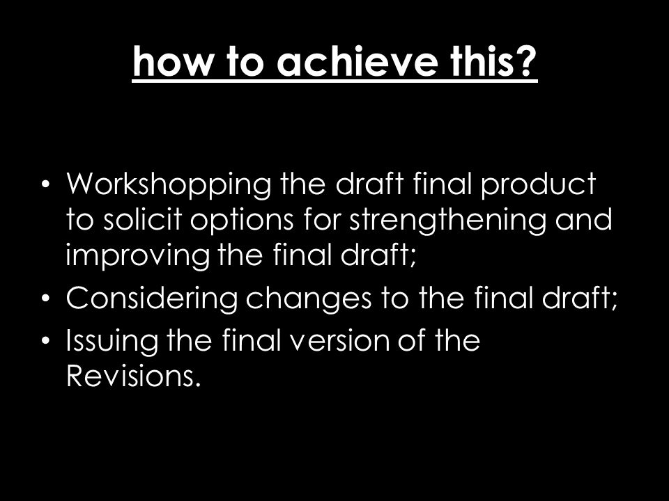 how to achieve this? Workshopping the draft final product to solicit options for strengthening and improving the final draft; Considering changes to t