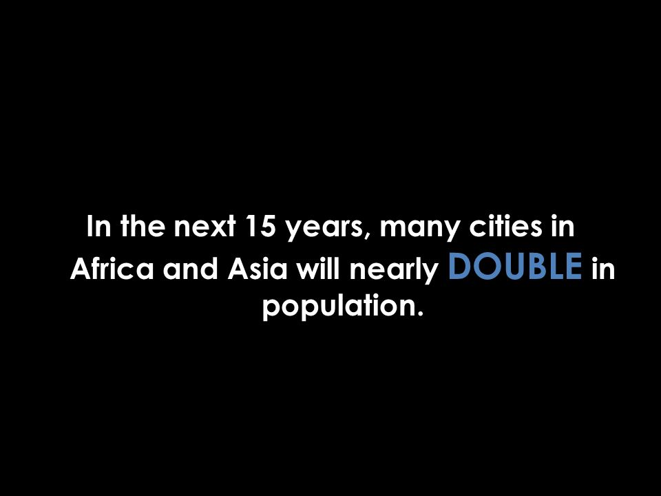 In the next 15 years, many cities in Africa and Asia will nearly DOUBLE in population.