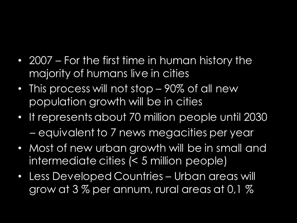 2007 – For the first time in human history the majority of humans live in cities This process will not stop – 90% of all new population growth will be