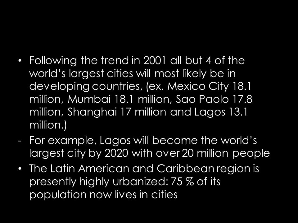 Following the trend in 2001 all but 4 of the worlds largest cities will most likely be in developing countries, (ex. Mexico City 18.1 million, Mumbai