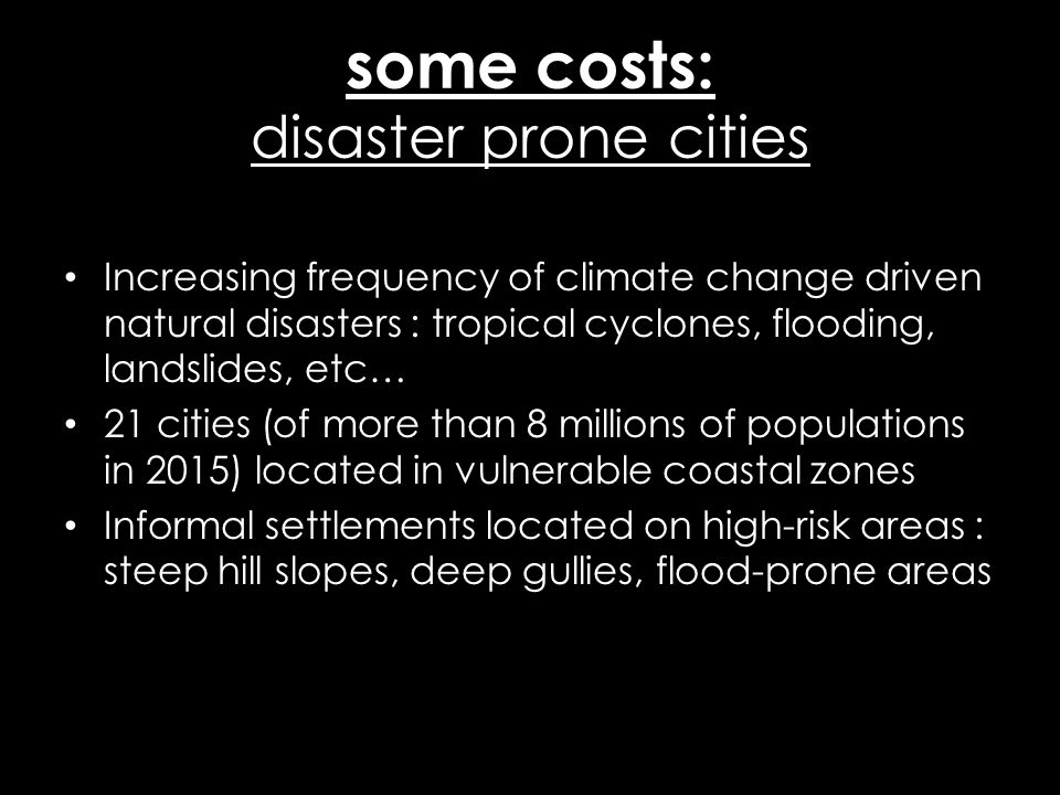 some costs: disaster prone cities Increasing frequency of climate change driven natural disasters : tropical cyclones, flooding, landslides, etc… 21 c