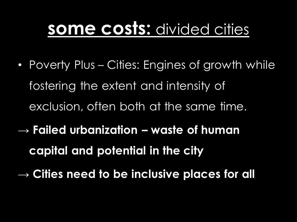 some costs: divided cities Poverty Plus – Cities: Engines of growth while fostering the extent and intensity of exclusion, often both at the same time.