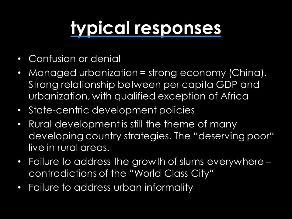 typical responses Confusion or denial Managed urbanization = strong economy (China). Strong relationship between per capita GDP and urbanization, with