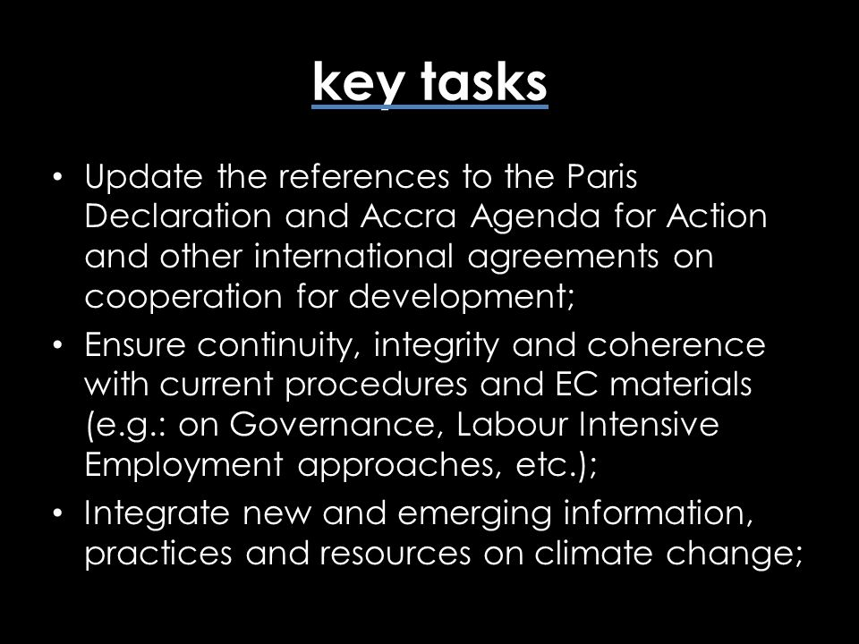 key tasks Update the references to the Paris Declaration and Accra Agenda for Action and other international agreements on cooperation for development; Ensure continuity, integrity and coherence with current procedures and EC materials (e.g.: on Governance, Labour Intensive Employment approaches, etc.); Integrate new and emerging information, practices and resources on climate change;