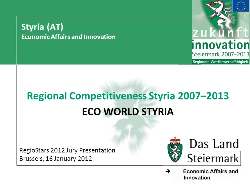 - Styria (AT) Economic Affairs and Innovation Regional Competitiveness Styria 2007–2013 ECO WORLD STYRIA RegioStars 2012 Jury Presentation Brussels, 16 January 2012