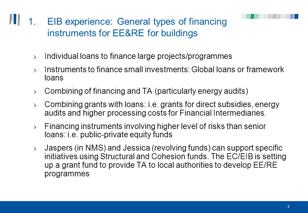 3 1.EIB experience: General types of financing instruments for EE&RE for buildings Individual loans to finance large projects/programmes Instruments to finance small investments: Global loans or framework loans Combining of financing and TA (particularly energy audits) Combining grants with loans: i.e.