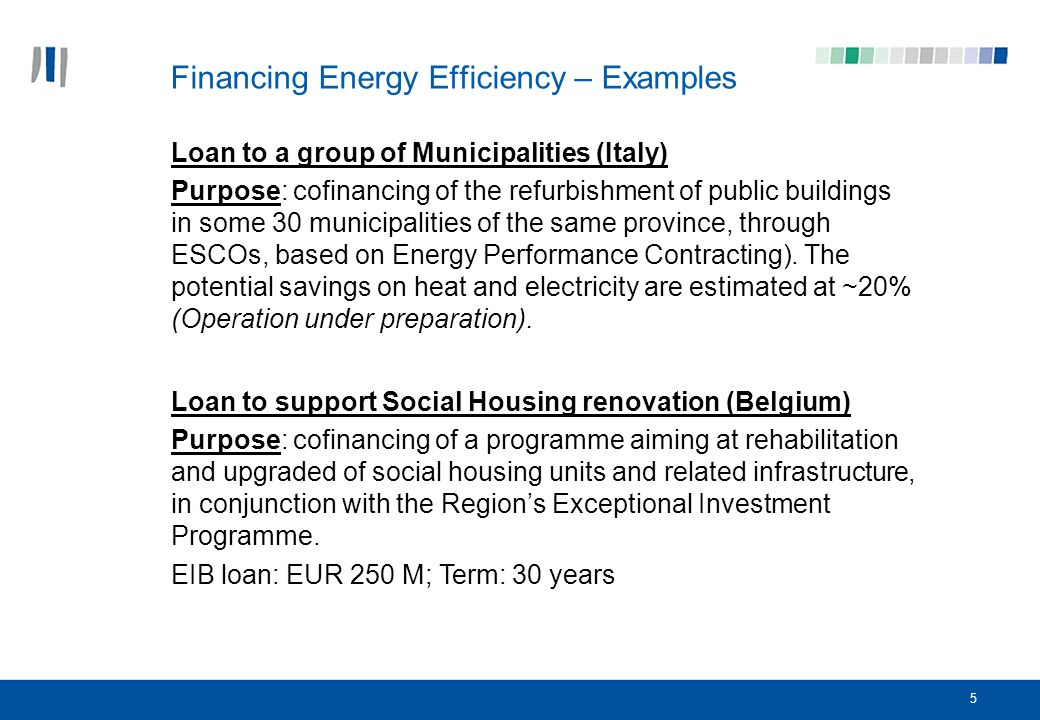 6 Loan to a National Promotional bank to co-finance efforts to accelerate the implementation of 2002/91/EC Directive (France) Purpose: cofinancing of the construction and refurbishment of public buildings to achieve high EE standards in cooperation with the French Agence de lEnvironnement et de la Maitrise de lEnergie (ADEME).