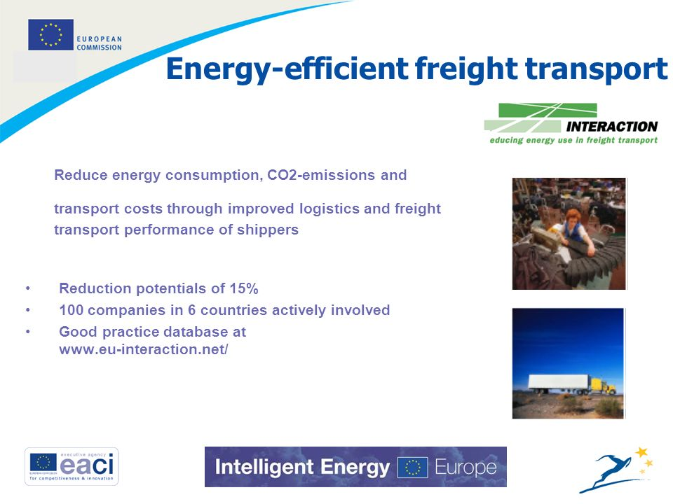 11 Energy-efficient freight transport Reduction potentials of 15% 100 companies in 6 countries actively involved Good practice database at www.eu-interaction.net/ Reduce energy consumption, CO2-emissions and transport costs through improved logistics and freight transport performance of shippers