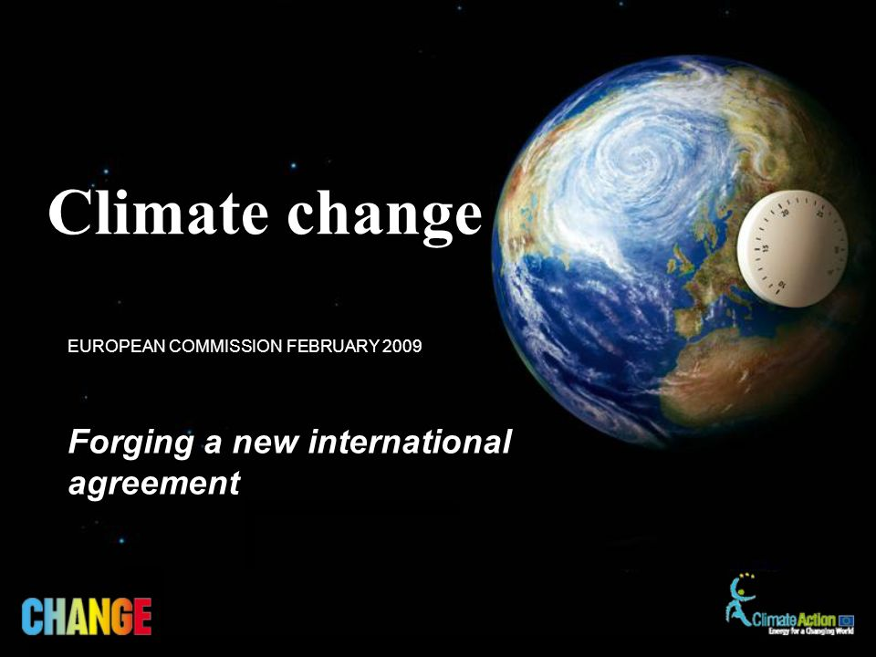 Forging a new international agreement EUROPEAN COMMISSION FEBRUARY 2009 Climate change