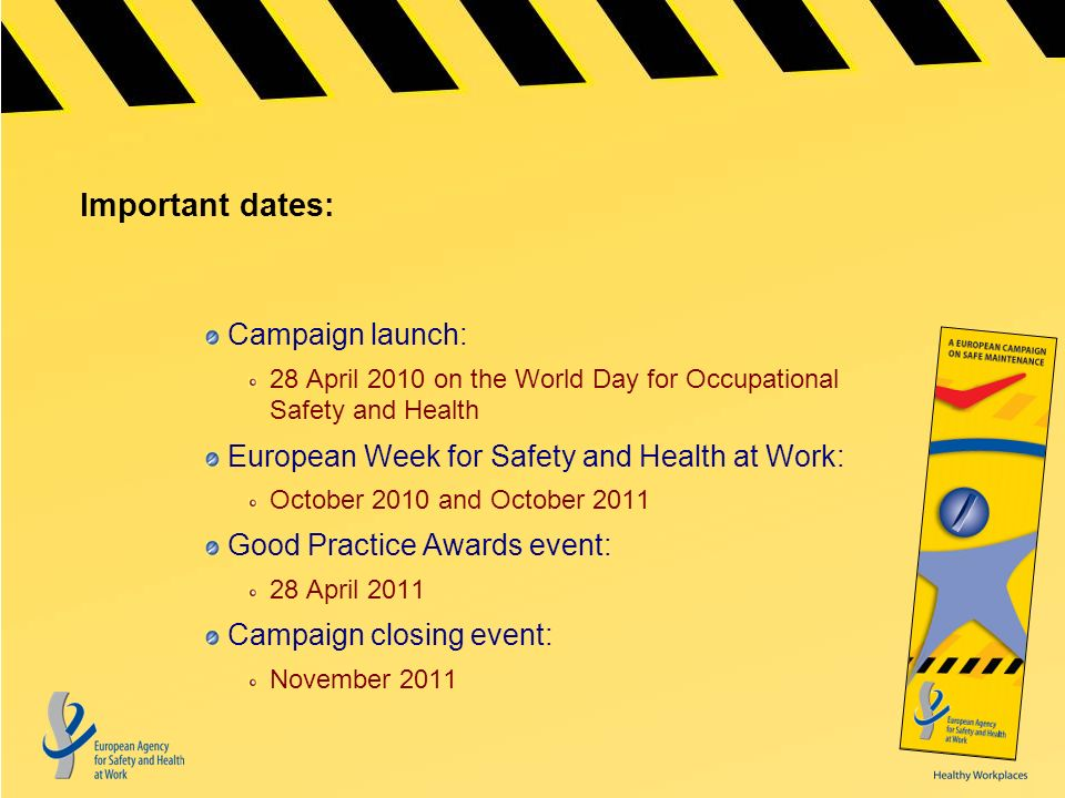 Important dates: Campaign launch: 28 April 2010 on the World Day for Occupational Safety and Health European Week for Safety and Health at Work: October 2010 and October 2011 Good Practice Awards event: 28 April 2011 Campaign closing event: November 2011