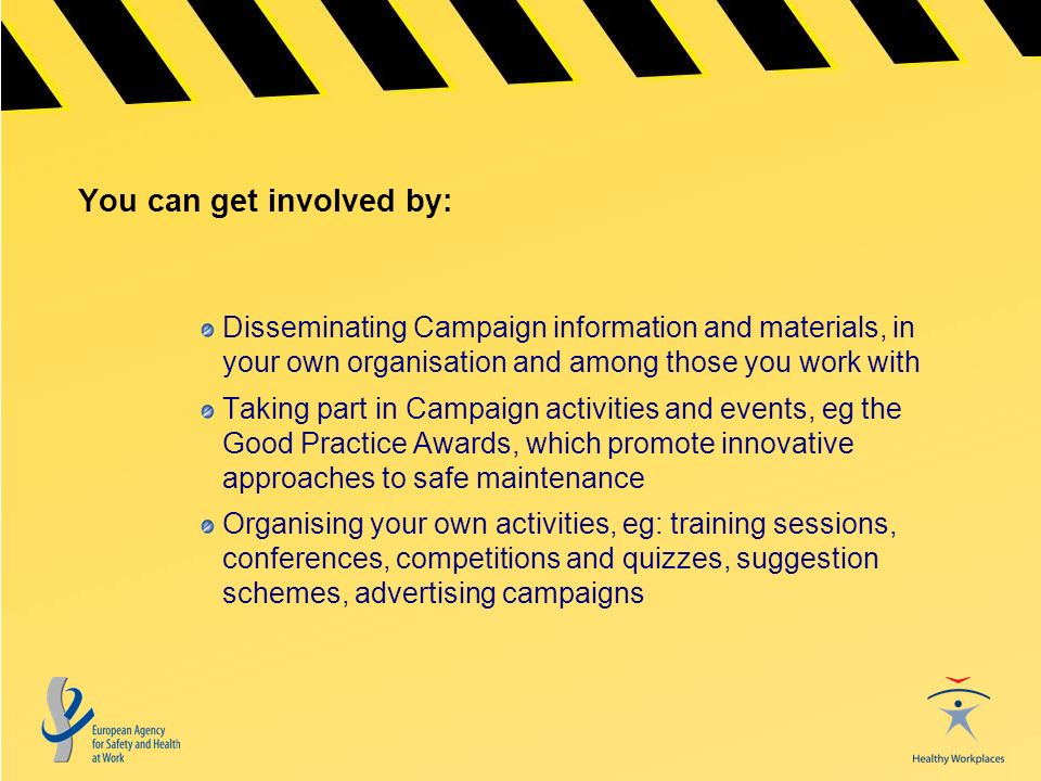 You can get involved by: Disseminating Campaign information and materials, in your own organisation and among those you work with Taking part in Campaign activities and events, eg the Good Practice Awards, which promote innovative approaches to safe maintenance Organising your own activities, eg: training sessions, conferences, competitions and quizzes, suggestion schemes, advertising campaigns