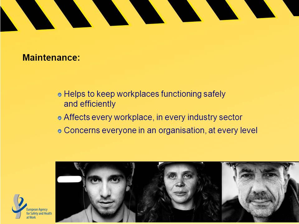 Maintenance: Helps to keep workplaces functioning safely and efficiently Affects every workplace, in every industry sector Concerns everyone in an organisation, at every level