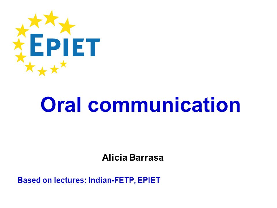 Based on lectures: Indian-FETP, EPIET Oral communication Alicia Barrasa