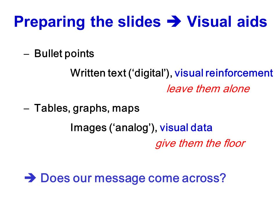 –Bullet points Written text (digital), visual reinforcement leave them alone –Tables, graphs, maps Images (analog), visual data give them the floor Does our message come across.