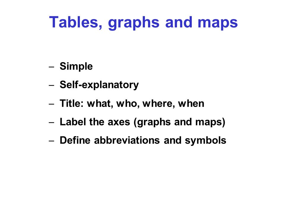 – Simple – Self-explanatory – Title: what, who, where, when – Label the axes (graphs and maps) – Define abbreviations and symbols Tables, graphs and m