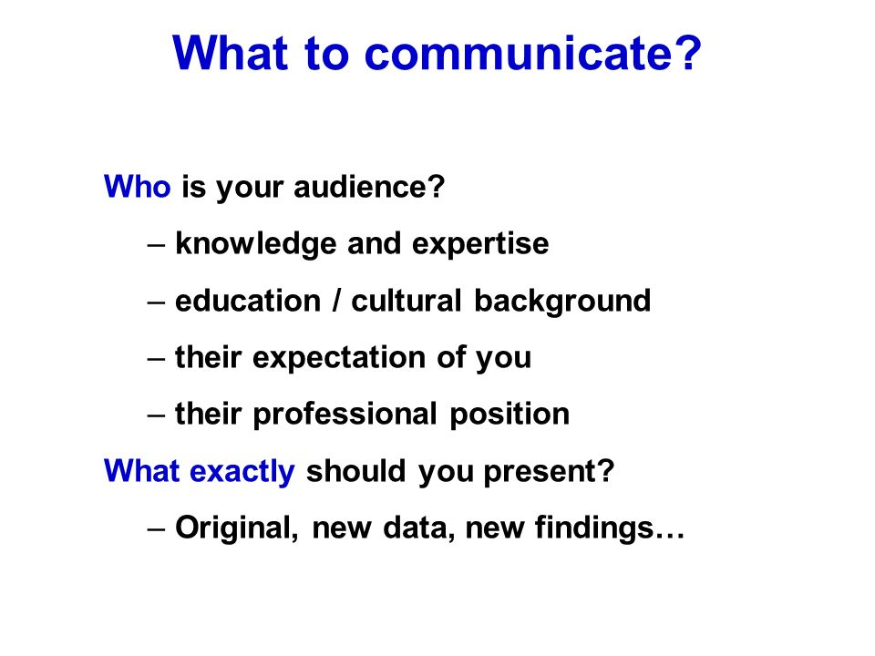 Who is your audience? –knowledge and expertise –education / cultural background –their expectation of you –their professional position What exactly sh
