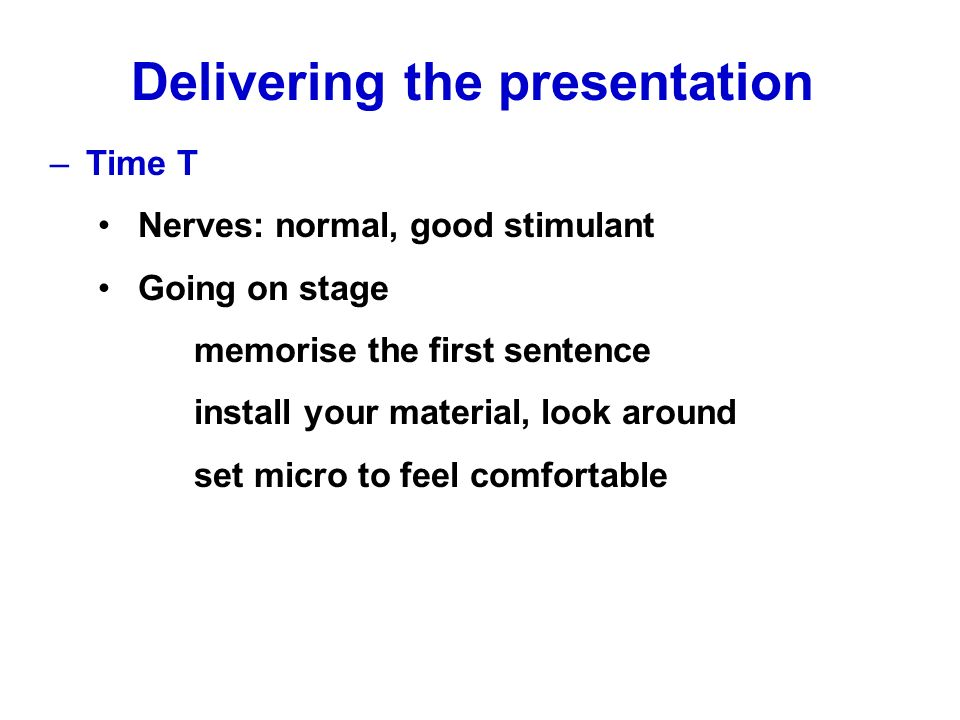 –Time T Nerves: normal, good stimulant Going on stage memorise the first sentence install your material, look around set micro to feel comfortable Delivering the presentation