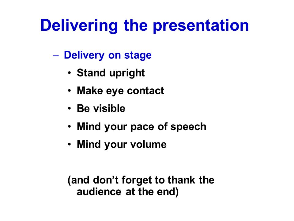 –Delivery on stage Stand upright Make eye contact Be visible Mind your pace of speech Mind your volume (and dont forget to thank the audience at the e