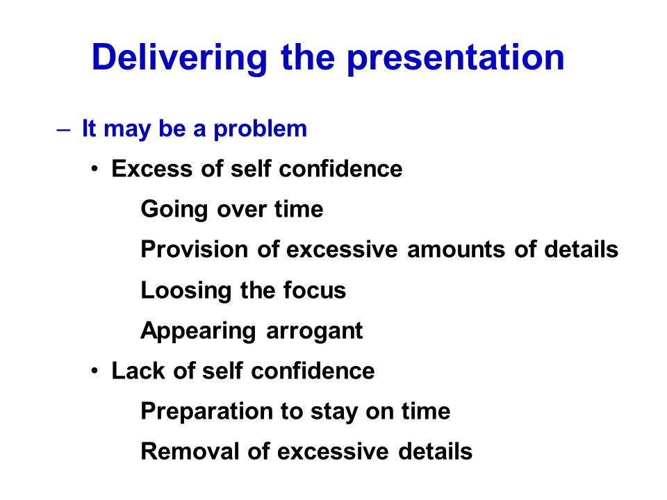 –It may be a problem Excess of self confidence Going over time Provision of excessive amounts of details Loosing the focus Appearing arrogant Lack of self confidence Preparation to stay on time Removal of excessive details Delivering the presentation