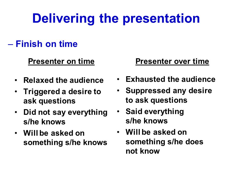 Presenter on time Relaxed the audience Triggered a desire to ask questions Did not say everything s/he knows Will be asked on something s/he knows Presenter over time Exhausted the audience Suppressed any desire to ask questions Said everything s/he knows Will be asked on something s/he does not know Delivering the presentation – Finish on time