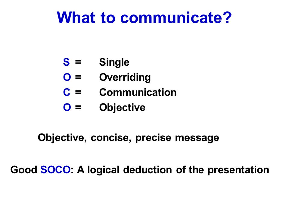 S=Single O=Overriding C=Communication O=Objective Objective, concise, precise message What to communicate.
