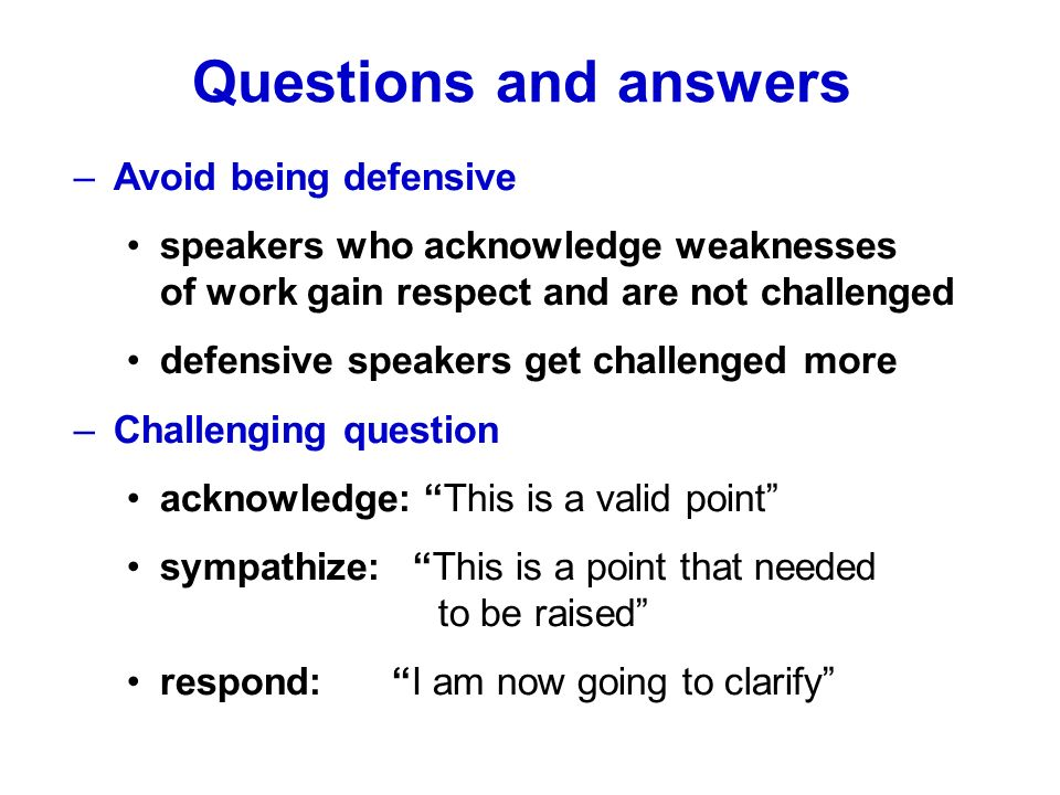 –Avoid being defensive speakers who acknowledge weaknesses of work gain respect and are not challenged defensive speakers get challenged more –Challen