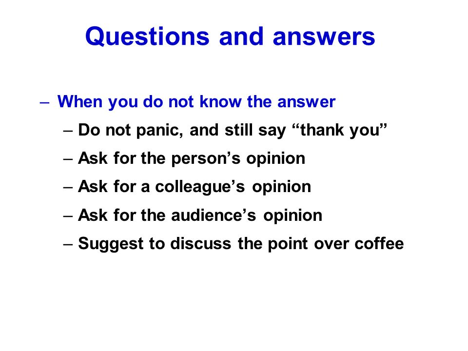–When you do not know the answer –Do not panic, and still say thank you –Ask for the persons opinion –Ask for a colleagues opinion –Ask for the audiences opinion –Suggest to discuss the point over coffee Questions and answers