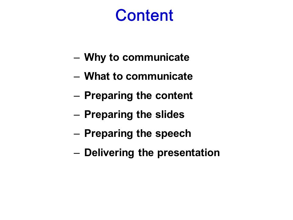 – Why to communicate – What to communicate – Preparing the content – Preparing the slides – Preparing the speech – Delivering the presentation Content