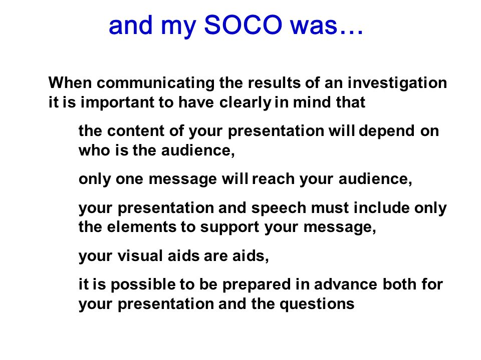 and my SOCO was… When communicating the results of an investigation it is important to have clearly in mind that the content of your presentation will depend on who is the audience, only one message will reach your audience, your presentation and speech must include only the elements to support your message, your visual aids are aids, it is possible to be prepared in advance both for your presentation and the questions
