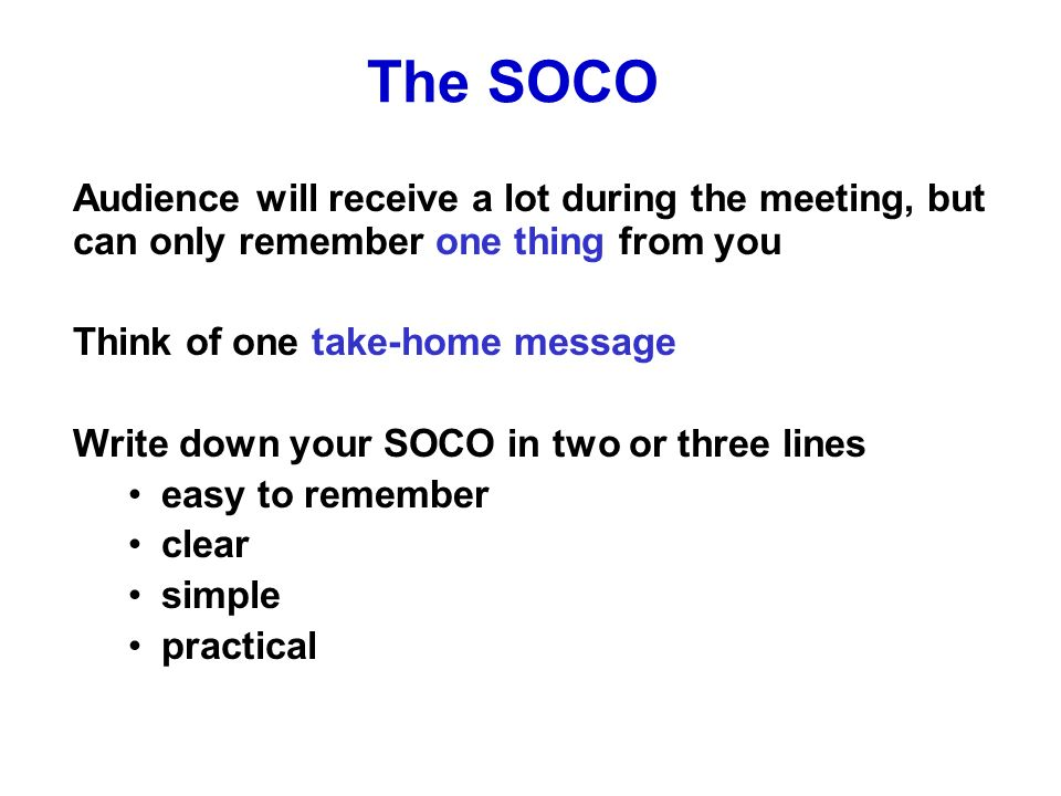 The SOCO Audience will receive a lot during the meeting, but can only remember one thing from you Think of one take-home message Write down your SOCO