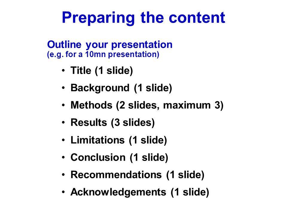 Outline your presentation (e.g. for a 10mn presentation) Title (1 slide) Background (1 slide) Methods (2 slides, maximum 3) Results (3 slides) Limitat