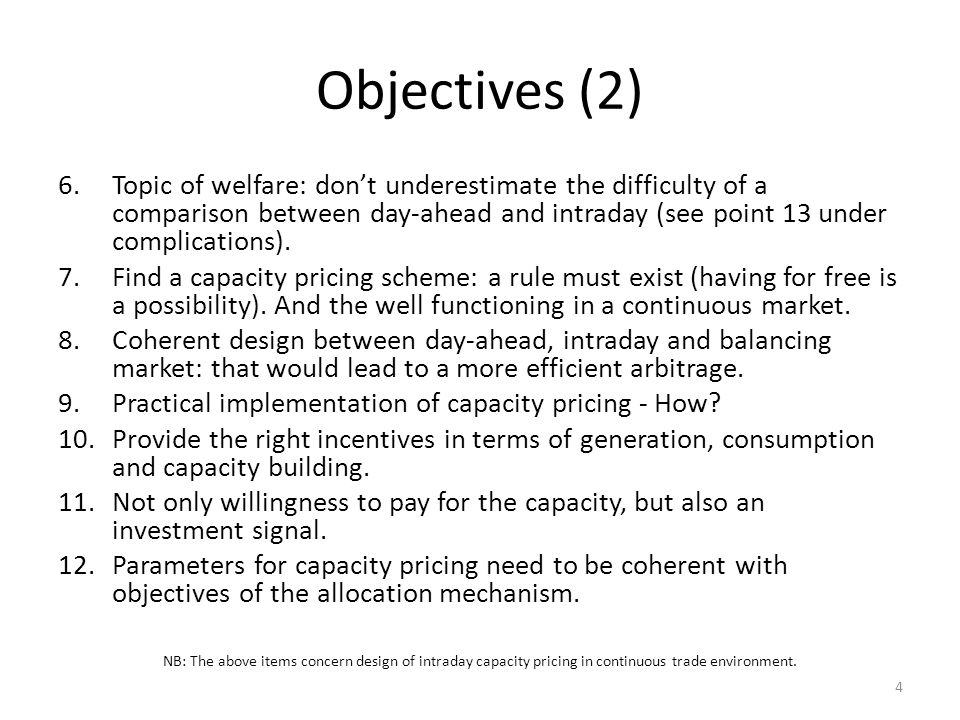 Objectives (2) 6.Topic of welfare: dont underestimate the difficulty of a comparison between day-ahead and intraday (see point 13 under complications).