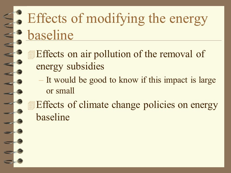 Effects of modifying the energy baseline 4 Effects on air pollution of the removal of energy subsidies –It would be good to know if this impact is large or small 4 Effects of climate change policies on energy baseline