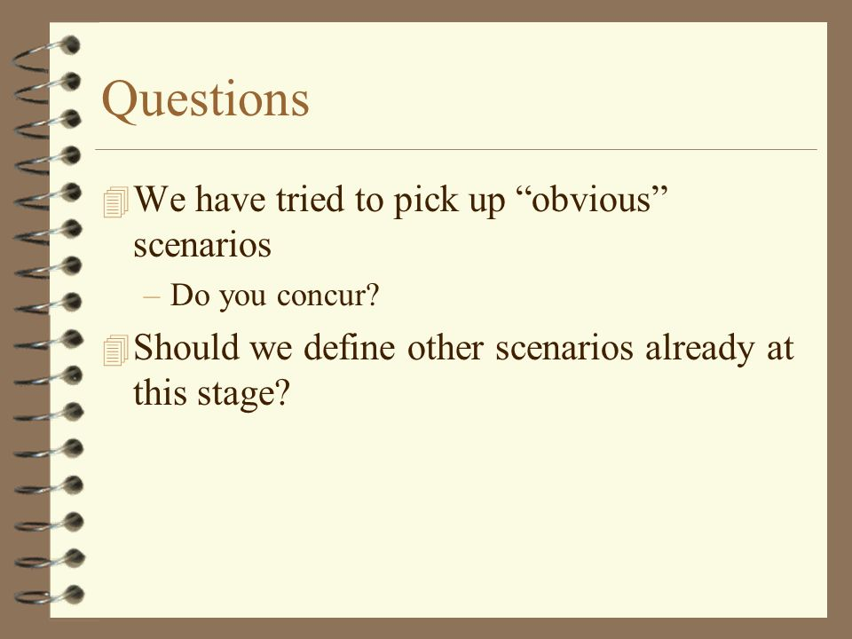 Questions 4 We have tried to pick up obvious scenarios –Do you concur.