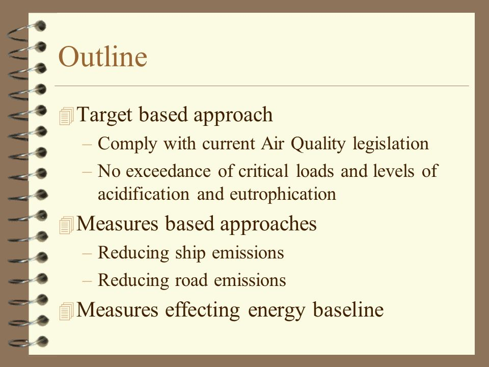 Outline 4 Target based approach –Comply with current Air Quality legislation –No exceedance of critical loads and levels of acidification and eutrophication 4 Measures based approaches –Reducing ship emissions –Reducing road emissions 4 Measures effecting energy baseline