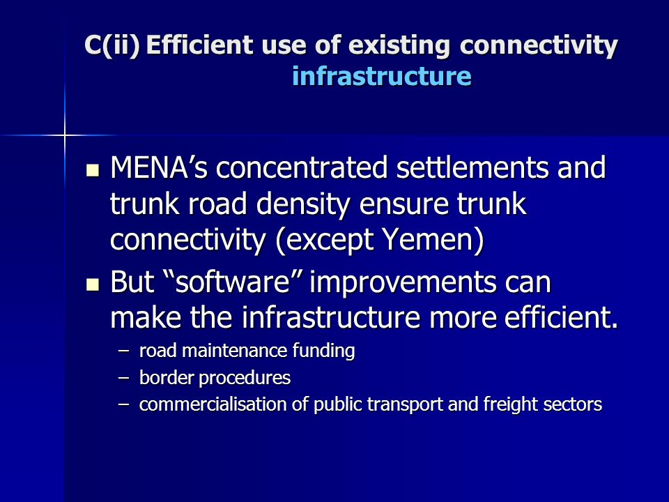 C(ii) Efficient use of existing connectivity infrastructure MENAs concentrated settlements and trunk road density ensure trunk connectivity (except Yemen) MENAs concentrated settlements and trunk road density ensure trunk connectivity (except Yemen) But software improvements can make the infrastructure more efficient.