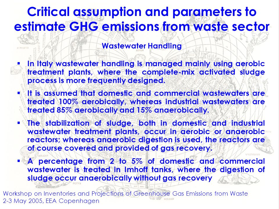 Workshop on Inventories and Projections of Greenhouse Gas Emissions from Waste 2-3 May 2005, EEA Copenhagen Critical assumption and parameters to estimate GHG emissions from waste sector Wastewater Handling In Italy wastewater handling is managed mainly using aerobic treatment plants, where the complete-mix activated sludge process is more frequently designed.