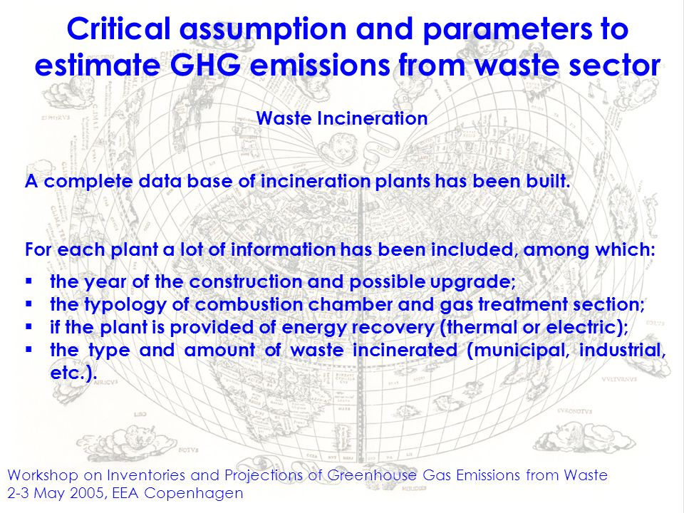 Workshop on Inventories and Projections of Greenhouse Gas Emissions from Waste 2-3 May 2005, EEA Copenhagen Critical assumption and parameters to estimate GHG emissions from waste sector Waste Incineration A complete data base of incineration plants has been built.
