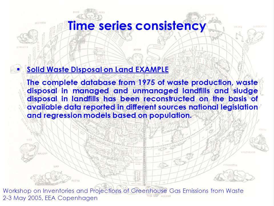 Workshop on Inventories and Projections of Greenhouse Gas Emissions from Waste 2-3 May 2005, EEA Copenhagen Time series consistency Solid Waste Disposal on Land EXAMPLE The complete database from 1975 of waste production, waste disposal in managed and unmanaged landfills and sludge disposal in landfills has been reconstructed on the basis of available data reported in different sources national legislation and regression models based on population.
