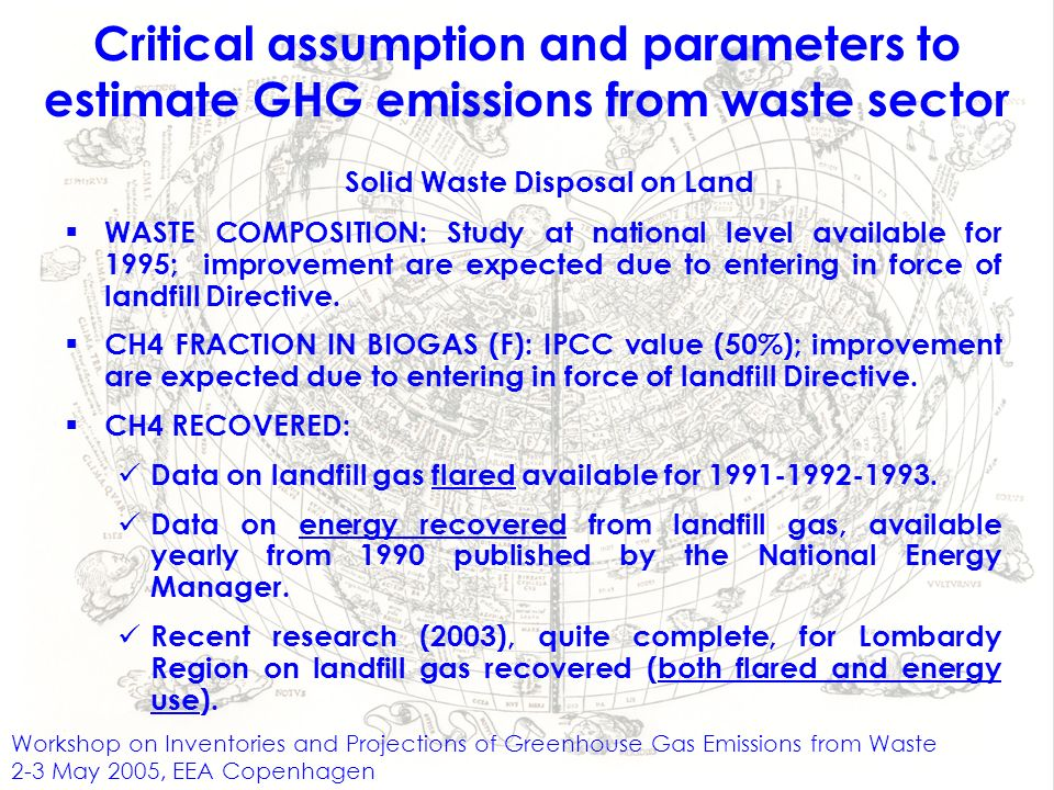 Workshop on Inventories and Projections of Greenhouse Gas Emissions from Waste 2-3 May 2005, EEA Copenhagen Critical assumption and parameters to estimate GHG emissions from waste sector Solid Waste Disposal on Land WASTE COMPOSITION: Study at national level available for 1995; improvement are expected due to entering in force of landfill Directive.