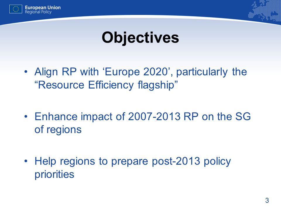3 Objectives Align RP with Europe 2020, particularly the Resource Efficiency flagship Enhance impact of 2007-2013 RP on the SG of regions Help regions to prepare post-2013 policy priorities