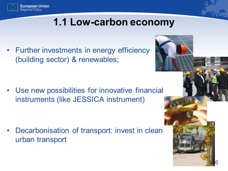 6 1.1 Low-carbon economy Further investments in energy efficiency (building sector) & renewables; Use new possibilities for innovative financial instruments (like JESSICA instrument) Decarbonisation of transport: invest in clean urban transport t