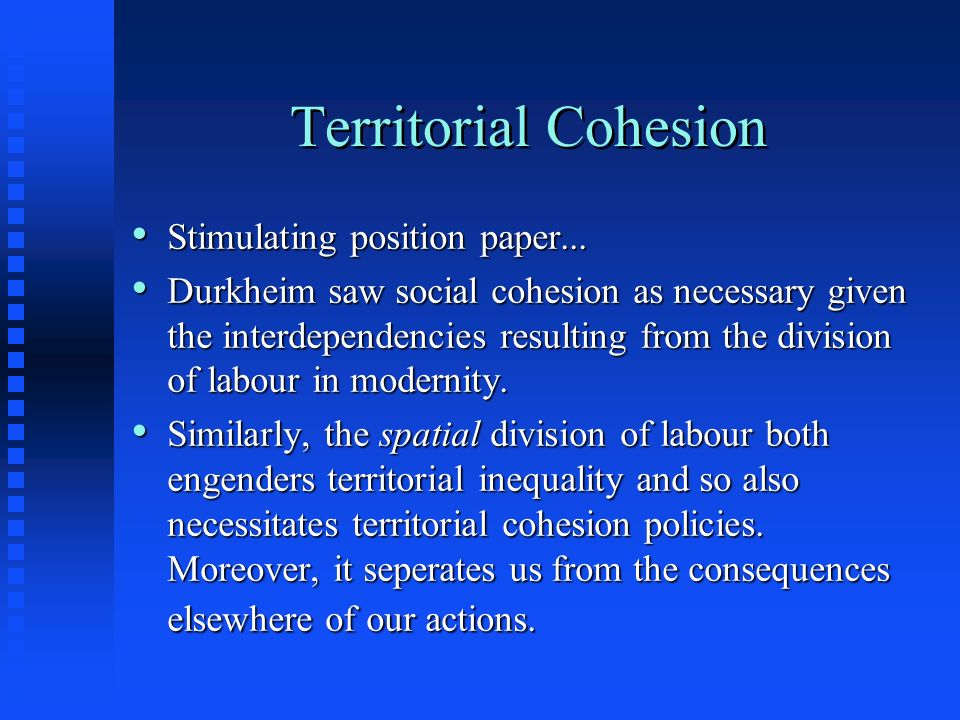Territorial Cohesion Stimulating position paper... Stimulating position paper... Durkheim saw social cohesion as necessary given the interdependencies