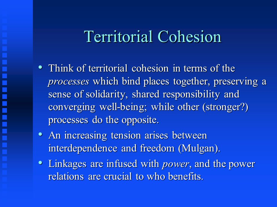 Territorial Cohesion Think of territorial cohesion in terms of the processes which bind places together, preserving a sense of solidarity, shared resp