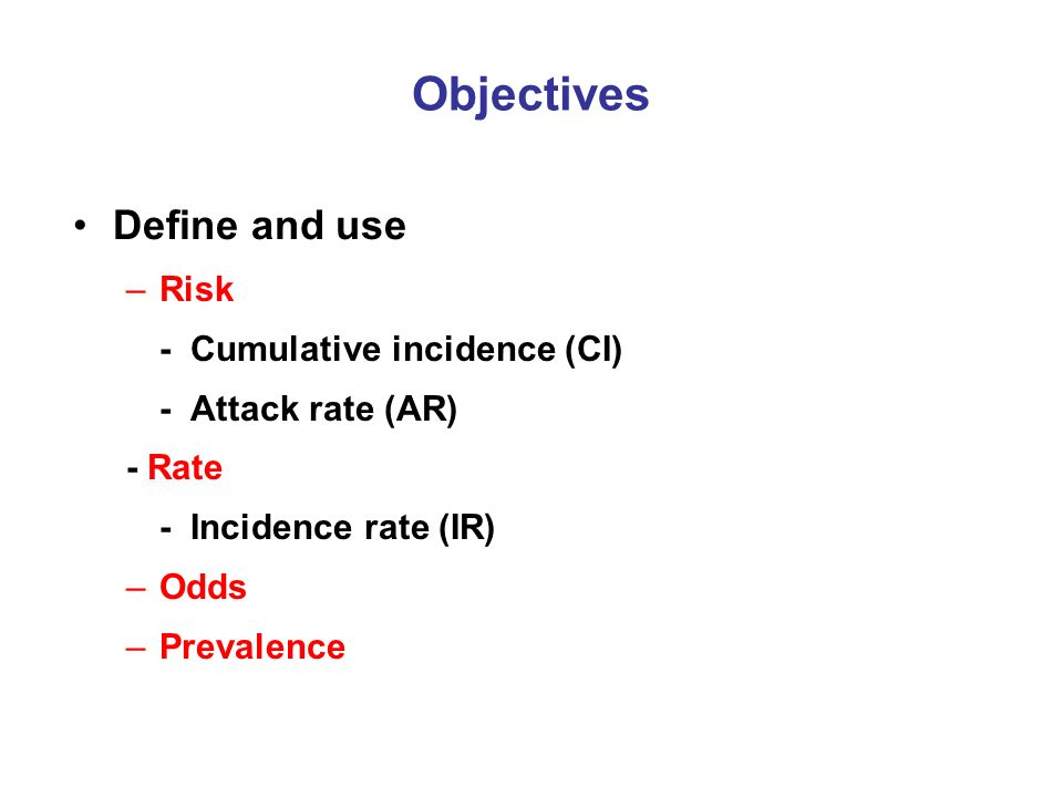 Objectives Define and use –Risk - Cumulative incidence (CI) - Attack rate (AR) - Rate - Incidence rate (IR) –Odds –Prevalence