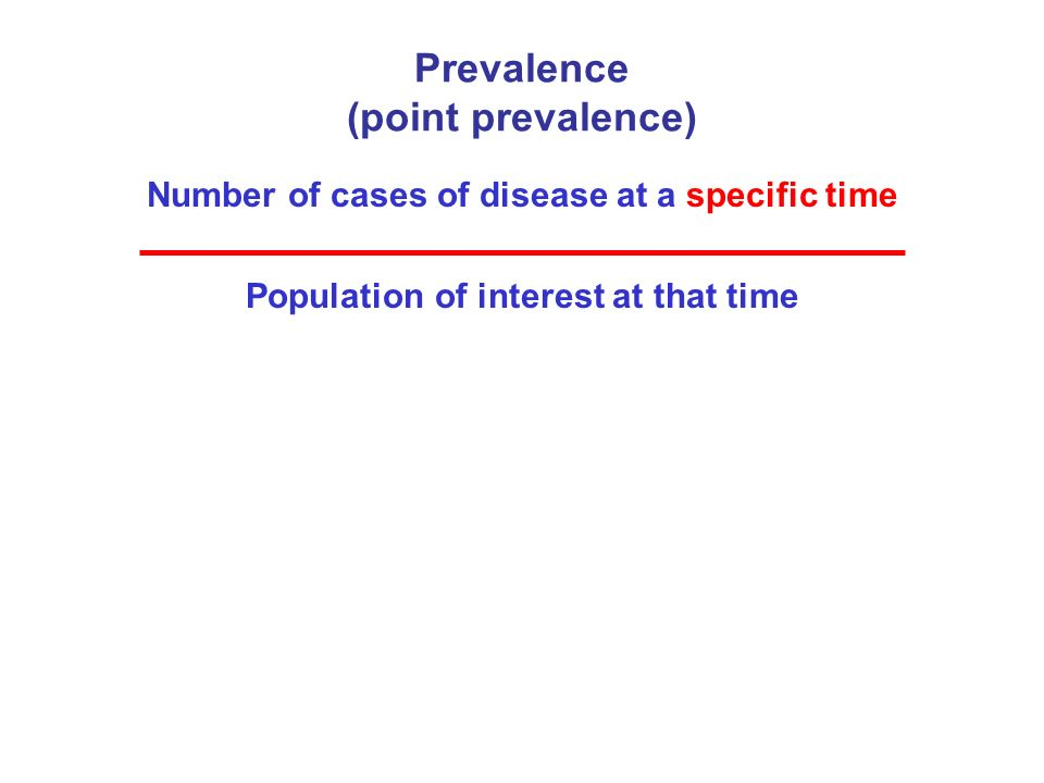 Prevalence (point prevalence) Number of cases of disease at a specific time Population of interest at that time