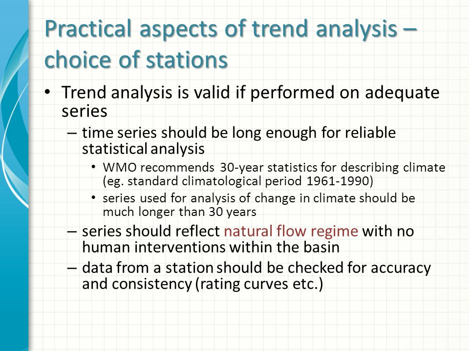 Practical aspects of trend analysis – choice of stations Trend analysis is valid if performed on adequate series – time series should be long enough for reliable statistical analysis WMO recommends 30-year statistics for describing climate (eg.